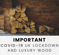 IMPORTANT: COVID-19 UK LOCKDOWN AND LUXURY WOOD
